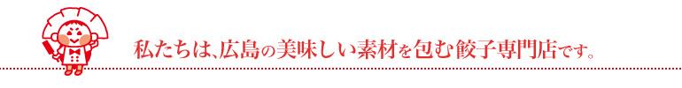 私たちは、広島の美味しい素材を包む餃子専門店です。